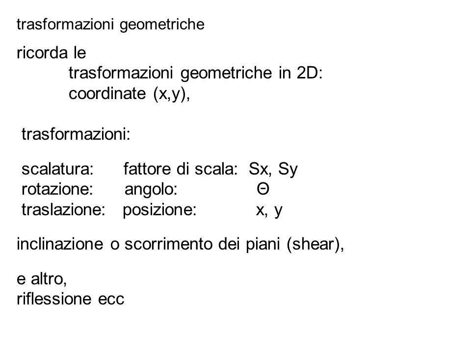trasformazioni geometriche in 2D: coordinate (x,y), il OpenGL usa coordinate omogenee (x,y,h) trasformazioni: scalatura: fattore di scala: 2 parametri Sx, Sy rotazione: angolo: 1 parametro Θ traslazione: posizione: 2 parametri x, y la rotazione si intende sempre attorno l asse z perpendicolare al piano x,y L OpenGL prevede apposite funzioni per posizionare le matrici di trasformazione - dati i parametri essenziali riportati sopra trasformazioni geometriche