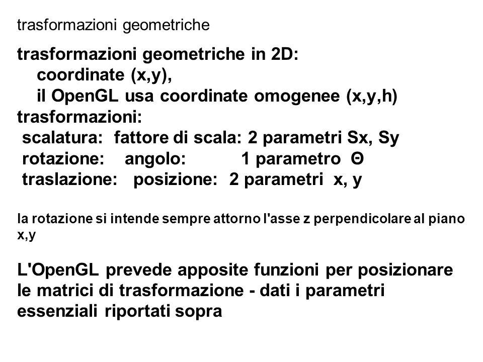 // ricordiamo la trafila per trasformazione in 2D // per disegnare una parte in posizione voluta: glMatrixMode(GL_MODELVIEW); // seleziona quale matrice glPushMatrix (); glLoadIdentity(); // azzera; segue: glTranslatef (xt, yt, 0.0); //rotaz attorno punto(x,y): 1)trasl 2)rotaz 3)traslIndiet glTranslatef(MyBariX, MyBariY, 0.0); glRotatef (MyAlfa, 0.0, 0.0, 1.0); glTranslatef(-MyBariX,-MyBariY,0.0); //scala attorno punto(x,y): 1)trasl 2)scala 3)traslIndiet glTranslatef(MyBariX,MyBariY,0.0); glScalef ( MyScala, MyScala, 1.0); glTranslatef(-MyBariX,-MyBariY,0.0); MyRect ( 0.5, 0.5, 0.5 ); // disegna qualcosa glPopMatrix (); //elimina trasformaz.da ultima push // fine trasforma e disegna una parte trasformazioni in 2D: coordinate omogenee (x,y,h)