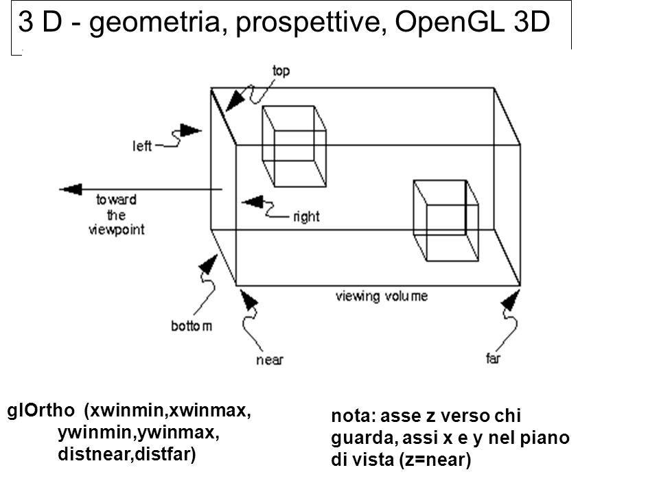 3 D - geometria, prospettive, OpenGL 3D glOrtho (xwinmin,xwinmax, ywinmin,ywinmax, distnear,distfar) nota: asse z verso chi guarda, assi x e y nel pia