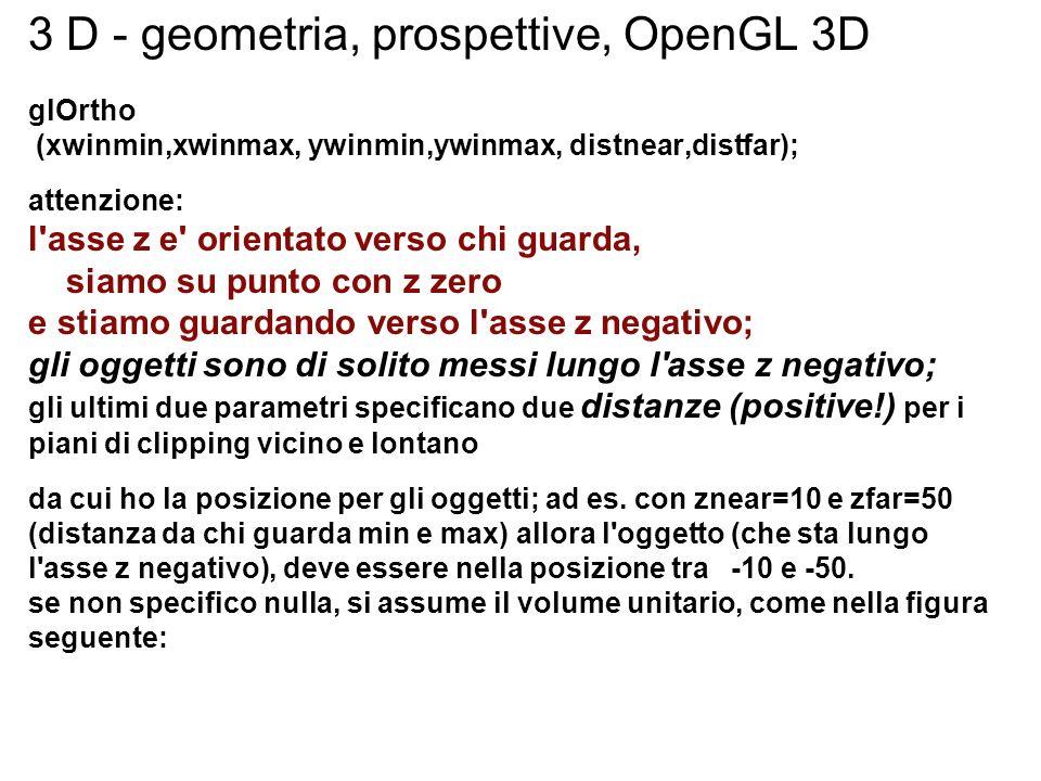 3 D - geometria, prospettive, OpenGL 3D glOrtho (xwinmin,xwinmax, ywinmin,ywinmax, distnear,distfar); attenzione: l'asse z e' orientato verso chi guar