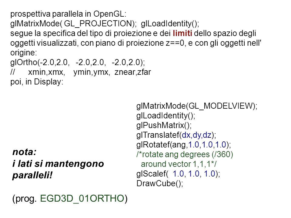 prospettiva parallela in OpenGL: glMatrixMode( GL_PROJECTION); glLoadIdentity(); segue la specifica del tipo di proiezione e dei limiti dello spazio d