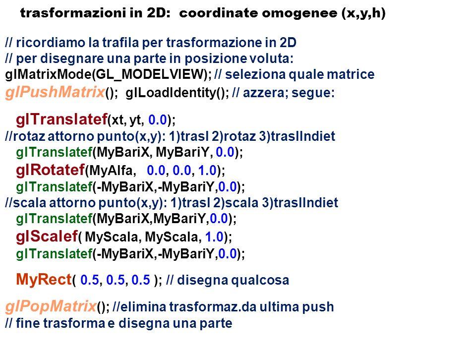 10 0 d x 0 1 0 d y 0 0 1 d z 0 0 0 1 s x 0 0 0 0 s y 0 0 0 0 s z 0 0 0 0 1 3 D - geometria: anche in 3D per le trasformazioni geometriche conviene passare dalle coordinate cartesiane (x,y,z) alle coordinate omogenee (x,y,z,h), e le trasformazioni di traslazione (posizione) e scala sono espresse dalle matrici di trasformazione: trasformazioni in 3D: coordinate omogenee (x,y,h) la scala ha 3 parametri: S x, S y, S z glScalef ( MyScala, MyScala, 1.0); trasla o riposiziona ha 3 parametri: d x, d y, d z glTranslatef ( d x,d y,d z );