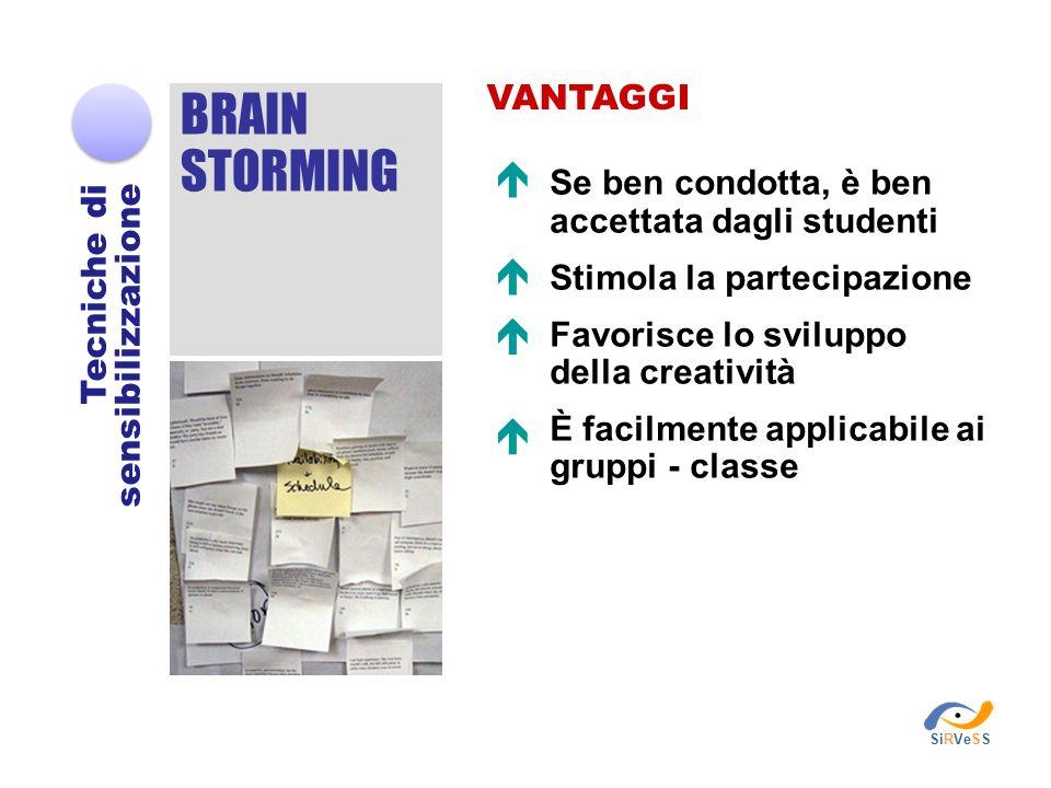 BRAIN STORMING Tecniche di sensibilizzazione VANTAGGI Se ben condotta, è ben accettata dagli studenti Stimola la partecipazione Favorisce lo sviluppo della creatività È facilmente applicabile ai gruppi - classe SiRVeSS