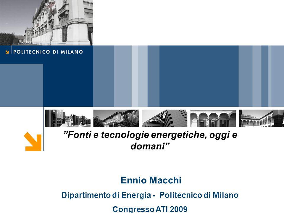 Fonti e tecnologie energetiche, oggi e domani Ennio Macchi Dipartimento di Energia - Politecnico di Milano Congresso ATI 2009