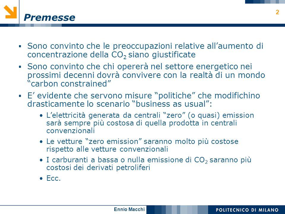 Ennio Macchi 3 Premesse (2) Il mio intervento sarà concentrato sul settore elettrico, perché è quello che conosco meglio e perché ha un ruolo fondamentale (e crescente) nel quadro delle emissioni complessive Non parlerò di misure di risparmio energetico negli usi finali,quali: Motori elettrici efficienti Lampade a basso consumo Elettrodomestici classe A+ Regolazione intelligente (inverter, ecc.) Climatizzazione Pompe di calore geotermiche Ecc.