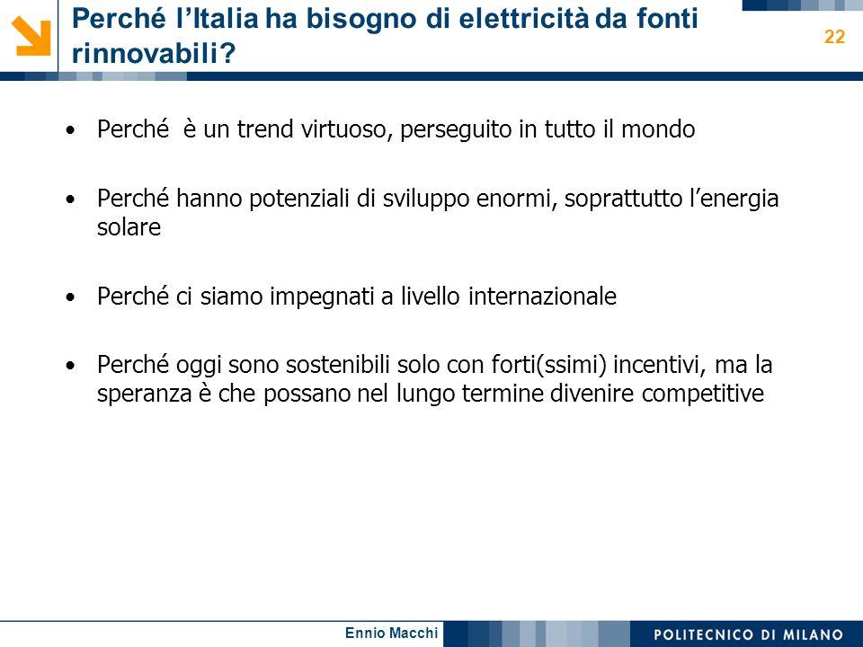 Ennio Macchi 22 Perché lItalia ha bisogno di elettricità da fonti rinnovabili? Perché è un trend virtuoso, perseguito in tutto il mondo Perché hanno p
