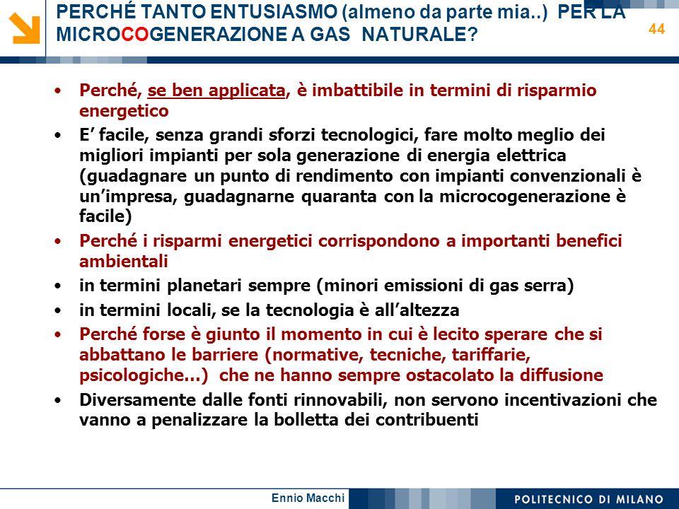Ennio Macchi 44 PERCHÉ TANTO ENTUSIASMO (almeno da parte mia..) PER LA MICROCOGENERAZIONE A GAS NATURALE? Perché, se ben applicata, è imbattibile in t
