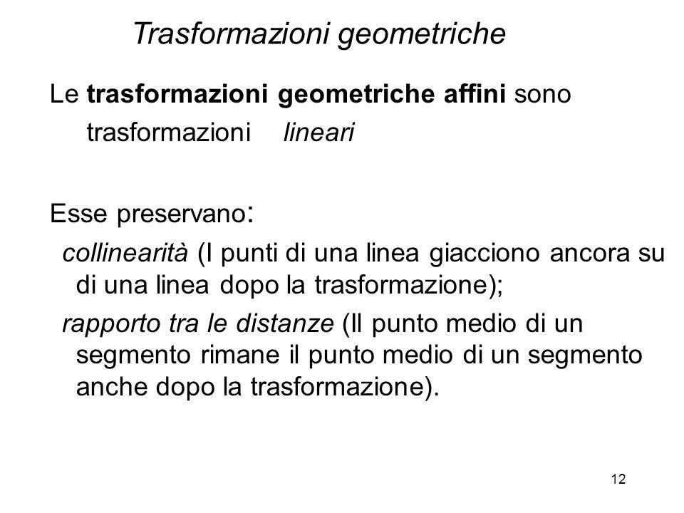 12 Le trasformazioni geometriche affini sono trasformazioni lineari Esse preservano : collinearità (I punti di una linea giacciono ancora su di una li
