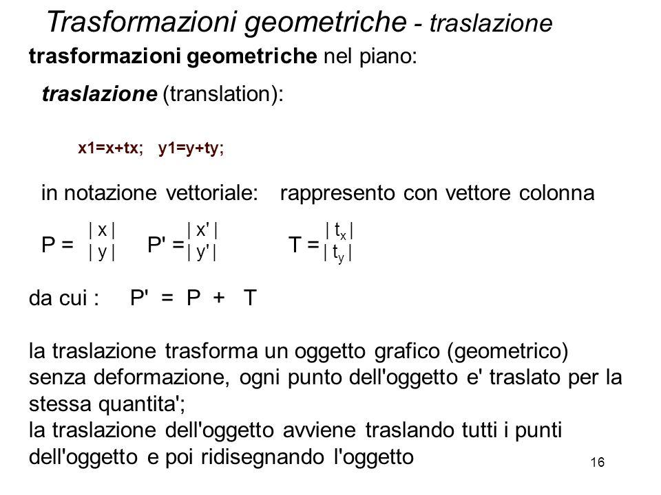 16 trasformazioni geometriche nel piano: traslazione (translation): x1=x+tx; y1=y+ty; in notazione vettoriale: rappresento con vettore colonna P = P'