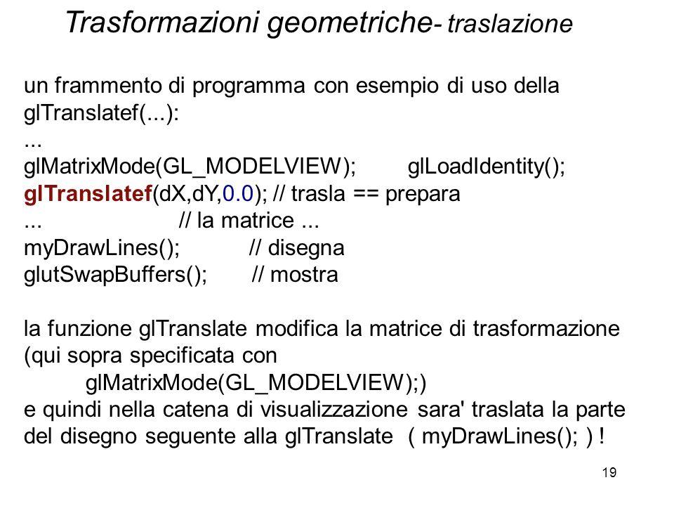 19 un frammento di programma con esempio di uso della glTranslatef(...):... glMatrixMode(GL_MODELVIEW); glLoadIdentity(); glTranslatef(dX,dY,0.0); //