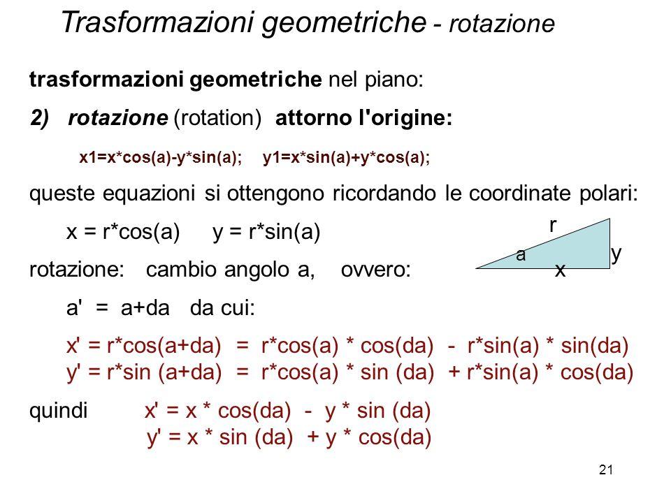 21 trasformazioni geometriche nel piano: 2) rotazione (rotation) attorno l'origine: x1=x*cos(a)-y*sin(a); y1=x*sin(a)+y*cos(a); queste equazioni si ot