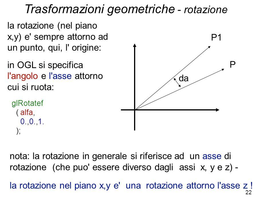 22 la rotazione (nel piano x,y) e' sempre attorno ad un punto, qui, l' origine: in OGL si specifica l'angolo e l'asse attorno cui si ruota: glRotatef