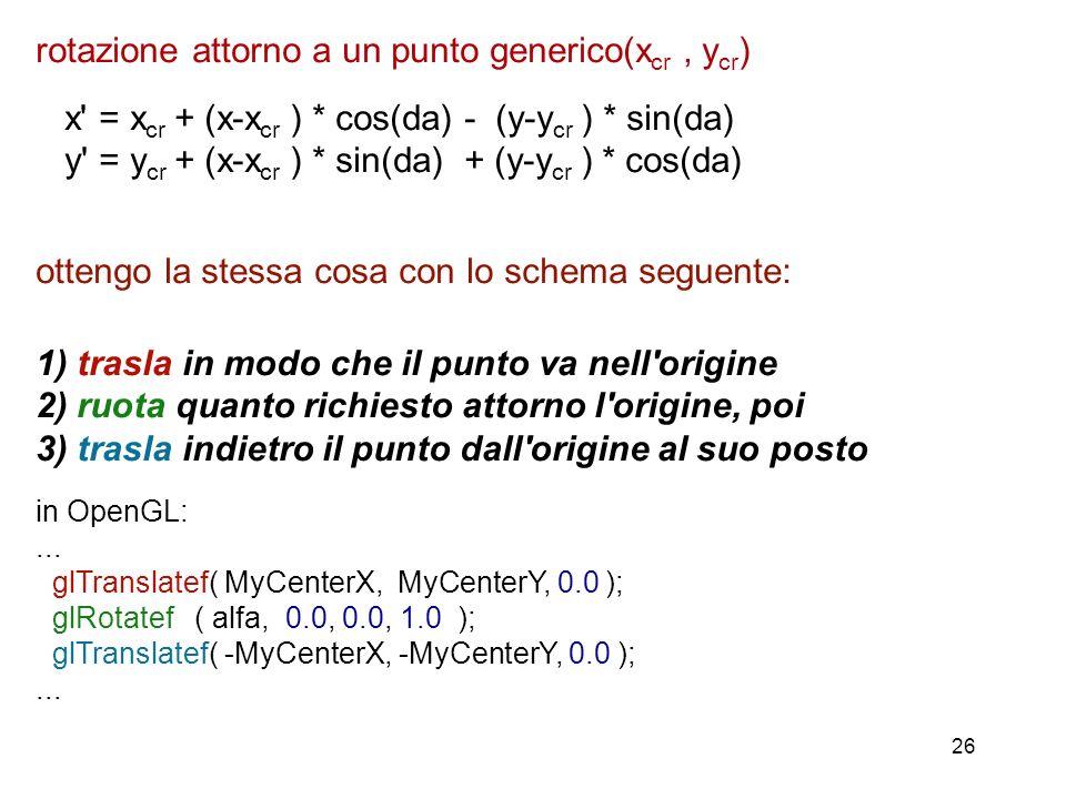 26 rotazione attorno a un punto generico(x cr, y cr ) x' = x cr + (x-x cr ) * cos(da) - (y-y cr ) * sin(da) y' = y cr + (x-x cr ) * sin(da) + (y-y cr