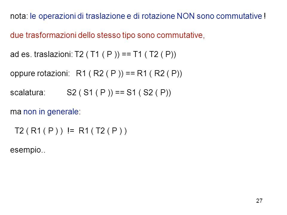 27 nota: le operazioni di traslazione e di rotazione NON sono commutative ! due trasformazioni dello stesso tipo sono commutative, ad es. traslazioni: