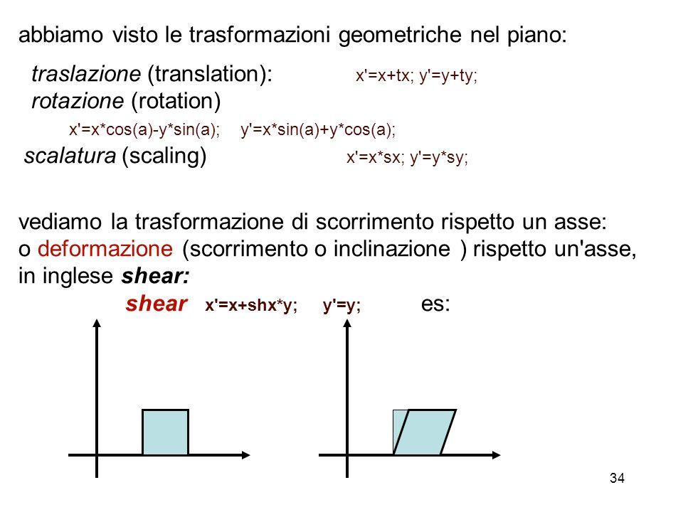 34 abbiamo visto le trasformazioni geometriche nel piano: traslazione (translation): x'=x+tx; y'=y+ty; rotazione (rotation) x'=x*cos(a)-y*sin(a); y'=x