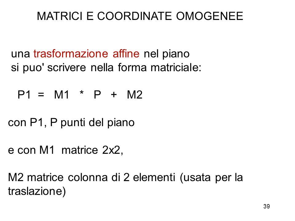 39 MATRICI E COORDINATE OMOGENEE una trasformazione affine nel piano si puo' scrivere nella forma matriciale: P1 = M1 * P + M2 con P1, P punti del pia