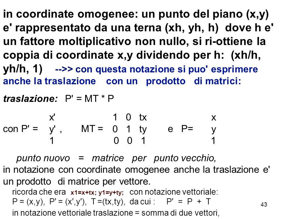43 in coordinate omogenee: un punto del piano (x,y) e' rappresentato da una terna (xh, yh, h) dove h e' un fattore moltiplicativo non nullo, si ri-ott