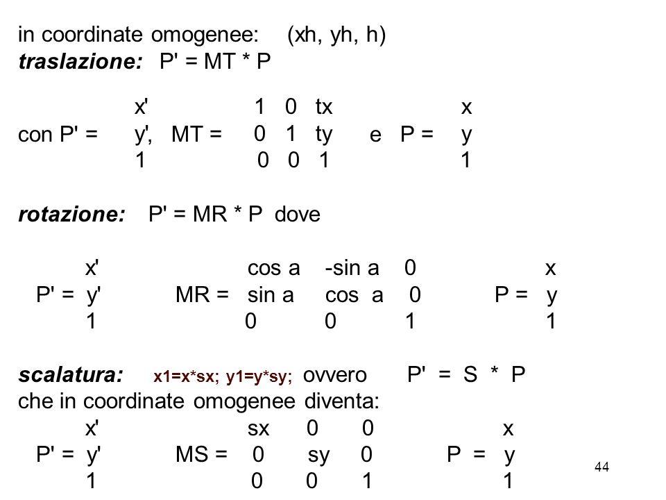 44 in coordinate omogenee: (xh, yh, h) traslazione: P' = MT * P con P' =, MT = e P = rotazione: P' = MR * P dove x' cos a -sin a 0 x P' = y' MR = sin