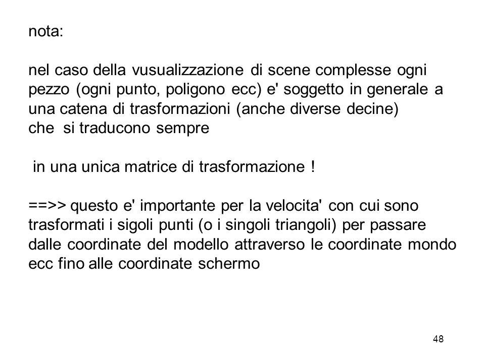 48 nota: nel caso della vusualizzazione di scene complesse ogni pezzo (ogni punto, poligono ecc) e' soggetto in generale a una catena di trasformazion