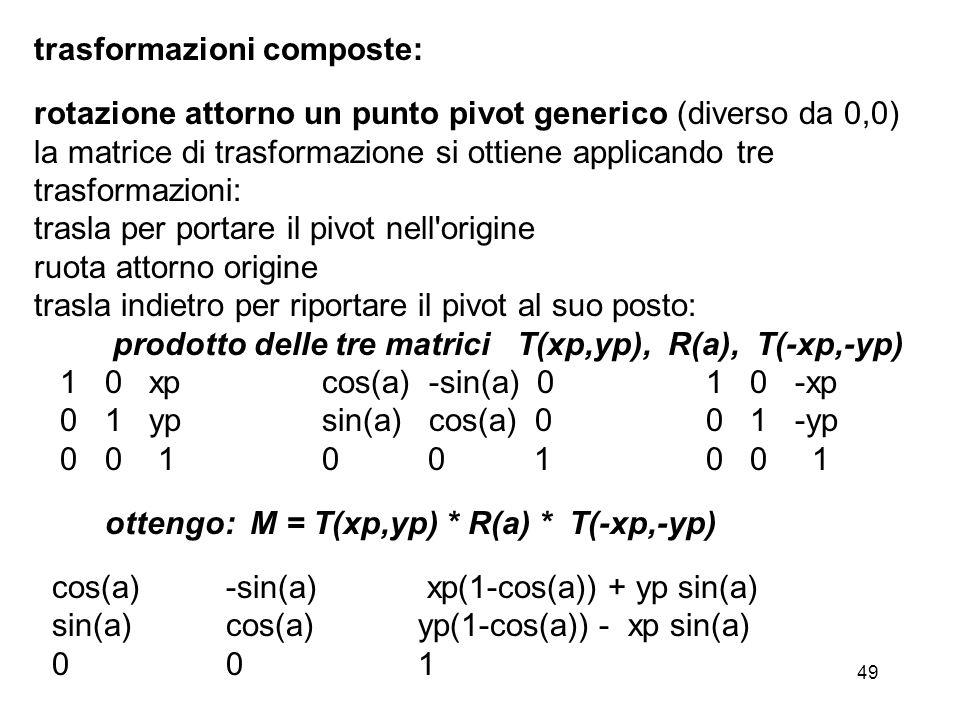 49 trasformazioni composte: rotazione attorno un punto pivot generico (diverso da 0,0) la matrice di trasformazione si ottiene applicando tre trasform