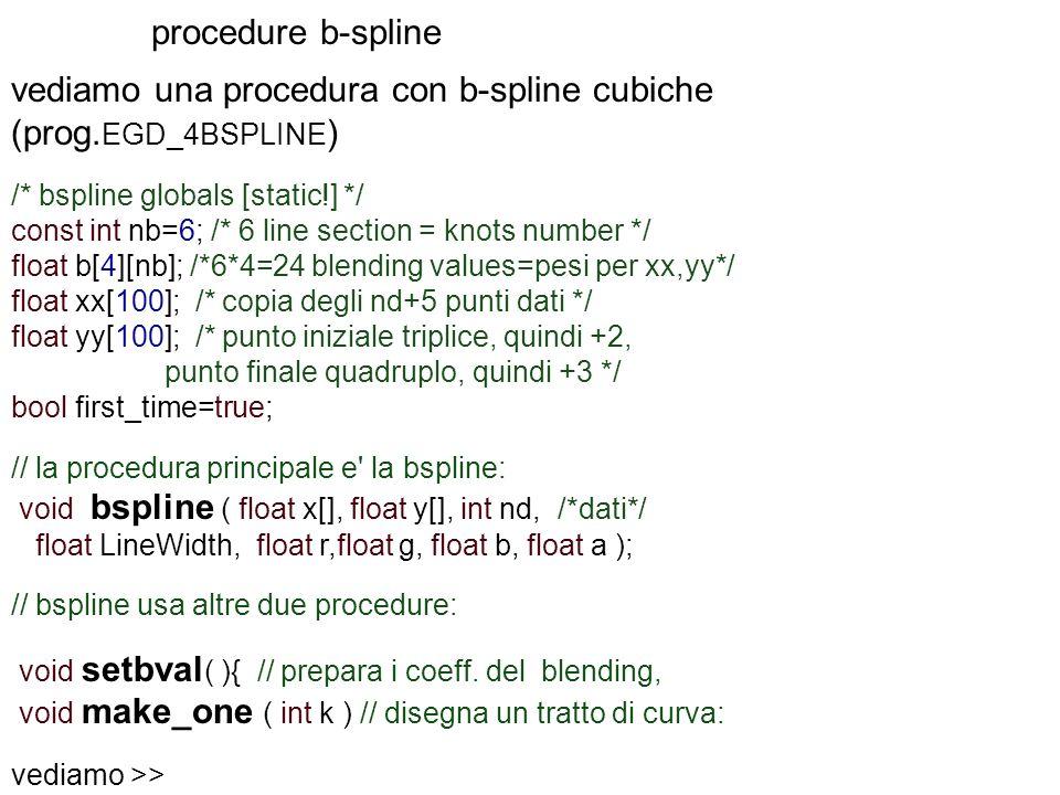 procedure b-spline vediamo una procedura con b-spline cubiche (prog. EGD_4BSPLINE ) /* bspline globals [static!] */ const int nb=6; /* 6 line section