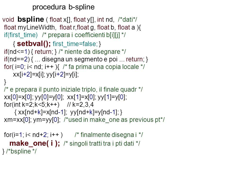 procedura b-spline void bspline ( float x[], float y[], int nd, /*dati*/ float myLineWidth, float r,float g, float b, float a ){ if(first_time) /* pre