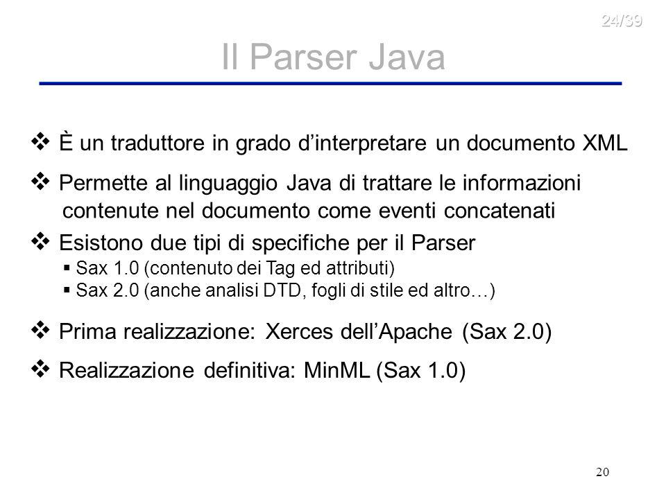 20 Il Parser Java È un traduttore in grado dinterpretare un documento XML Permette al linguaggio Java di trattare le informazioni contenute nel documento come eventi concatenati Esistono due tipi di specifiche per il Parser Sax 1.0 (contenuto dei Tag ed attributi) Sax 2.0 (anche analisi DTD, fogli di stile ed altro…) Prima realizzazione: Xerces dellApache (Sax 2.0) Realizzazione definitiva: MinML (Sax 1.0)