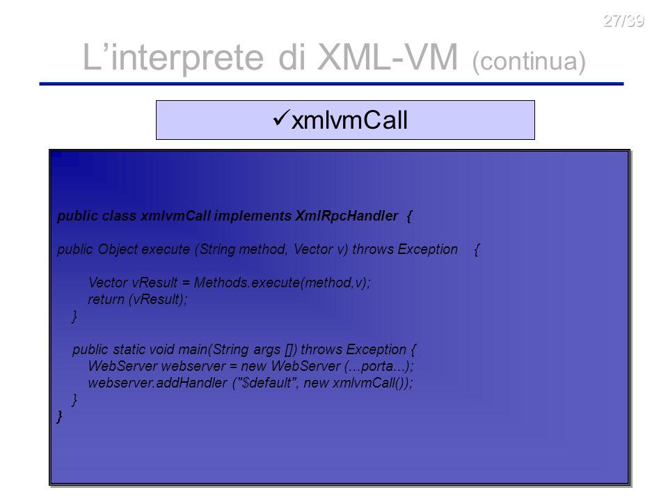23 Linterprete di XML-VM (continua) public class saxtest { public static void main(String[] arg) throws Exception { Definisci loggetto xmlvmMachine con lip e la porta del risolutore dei nomi, e chiamalo table; xmlvmcontext ct = new xmlvmcontext(); ct.init(); Object[] args = new Object[2]; args[0] = http://.......xml ; //nome del documento XML-VM da elaborare ct.parseXmlvmDoc(args[0].toString()); //Esegui il Parsing del documento Object o = ct.startExecution(args, table);//Lancia lesecuzione del } Saxtest.java xmlvmnamres class nameres implements XmlRpcHandler { Inizializzo la xmlvmMachineTable, inserendo tutti i Nodi a disposizione: nameres() { } public class xmlvmnamres { public static void main(String args []) throws Exception { WebServer webserver = new WebServer (10000); //attivo il Server XML-RPC webserver.addHandler ( $default , new nameres()); } public Object execute (String method, Vector v) throws Exception { Riconosci che la chiamata è per una vera a propria risoluzione del nome; Confronta lidentificativo che ti è stato passato con quelli disponibili; Se lidentificativo è N00, allora restituisci i dati di uno dei Nodi disponibili a caso; Altrimenti restituisci quello specificato; } xmlvmCall public class xmlvmCall implements XmlRpcHandler { public Object execute (String method, Vector v) throws Exception { Vector vResult = Methods.execute(method,v); return (vResult); } public static void main(String args []) throws Exception { WebServer webserver = new WebServer (...porta...); webserver.addHandler ( $default , new xmlvmCall()); }