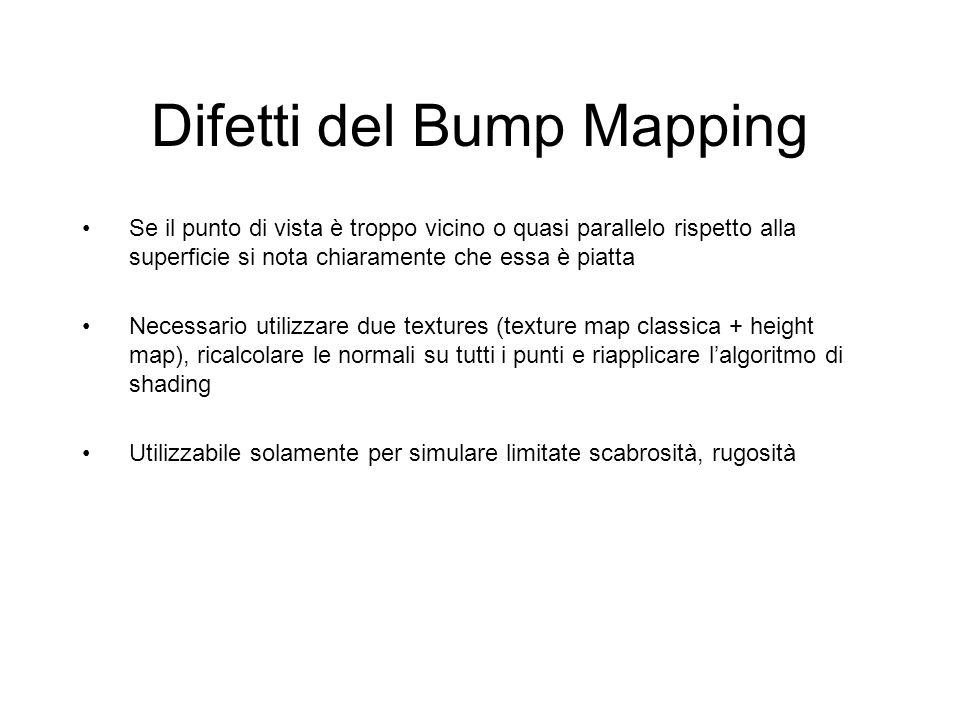 Difetti del Bump Mapping Se il punto di vista è troppo vicino o quasi parallelo rispetto alla superficie si nota chiaramente che essa è piatta Necessa