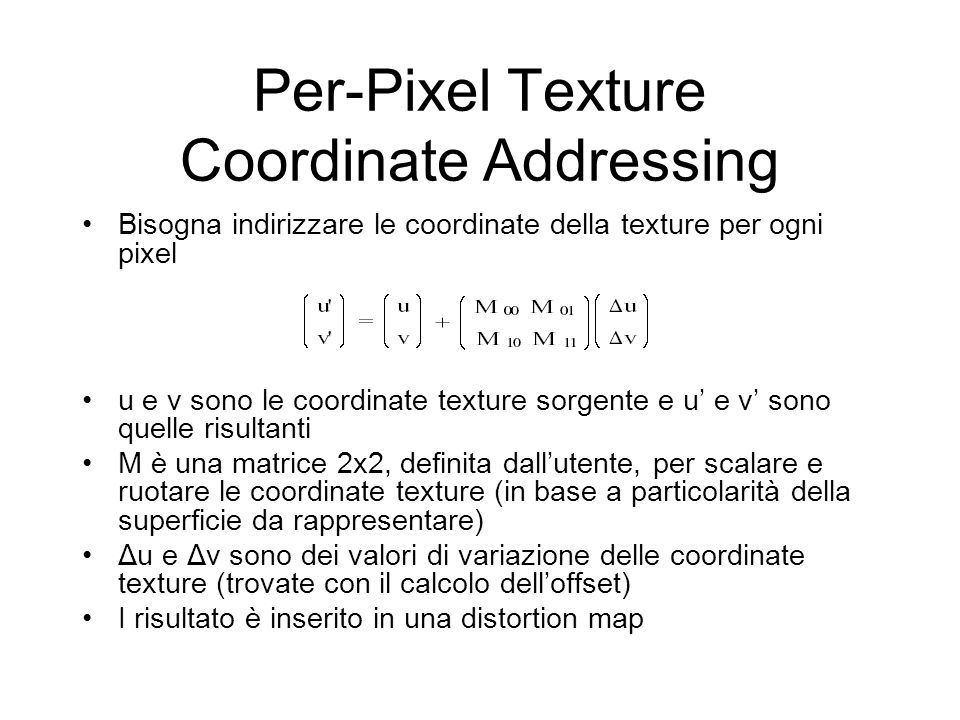 Per-Pixel Texture Coordinate Addressing Bisogna indirizzare le coordinate della texture per ogni pixel u e v sono le coordinate texture sorgente e u e