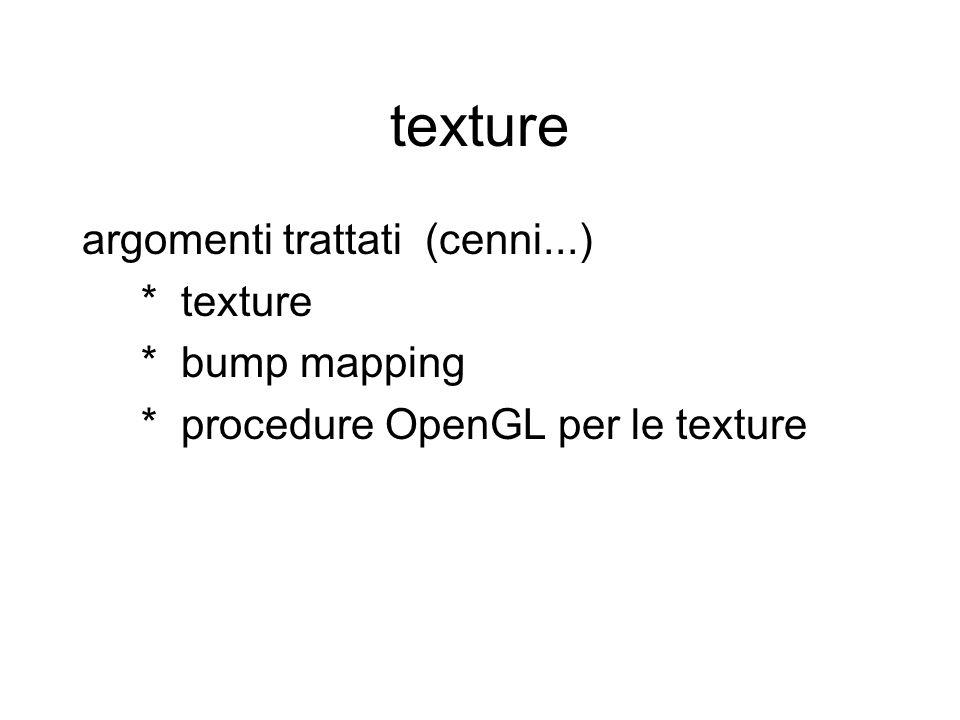 argomenti trattati (cenni...) * texture * bump mapping * procedure OpenGL per le texture