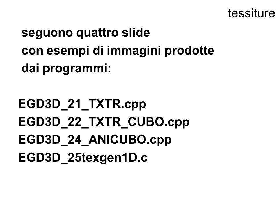 tessiture seguono quattro slide con esempi di immagini prodotte dai programmi: EGD3D_21_TXTR.cpp EGD3D_22_TXTR_CUBO.cpp EGD3D_24_ANICUBO.cpp EGD3D_25t