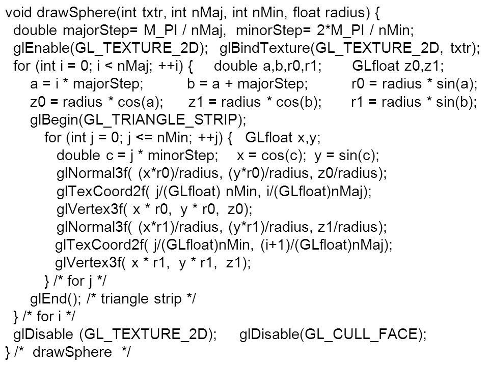 void drawSphere(int txtr, int nMaj, int nMin, float radius) { double majorStep= M_PI / nMaj, minorStep= 2*M_PI / nMin; glEnable(GL_TEXTURE_2D); glBind