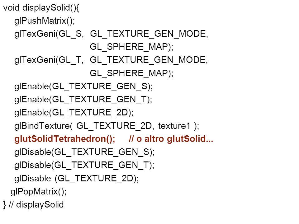 void displaySolid(){ glPushMatrix(); glTexGeni(GL_S, GL_TEXTURE_GEN_MODE, GL_SPHERE_MAP); glTexGeni(GL_T, GL_TEXTURE_GEN_MODE, GL_SPHERE_MAP); glEnabl