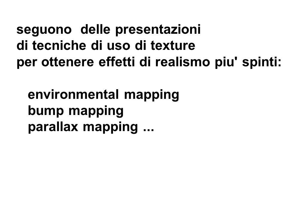 seguono delle presentazioni di tecniche di uso di texture per ottenere effetti di realismo piu' spinti: environmental mapping bump mapping parallax ma