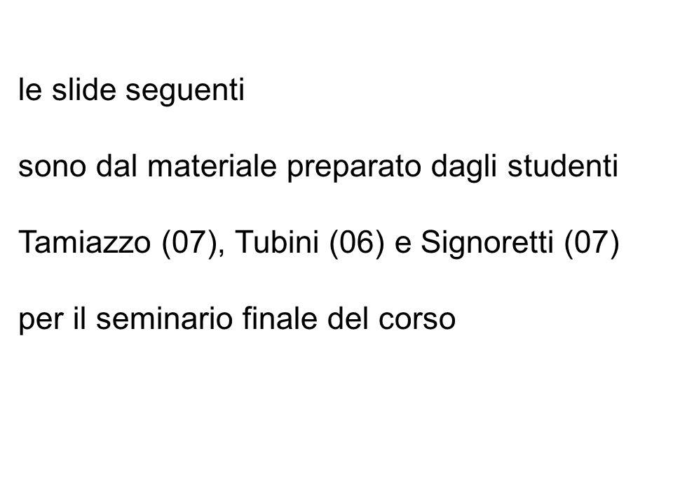 le slide seguenti sono dal materiale preparato dagli studenti Tamiazzo (07), Tubini (06) e Signoretti (07) per il seminario finale del corso