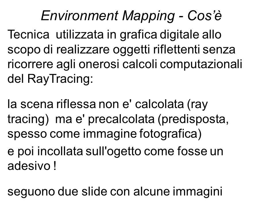 Environment Mapping - Cosè Tecnica utilizzata in grafica digitale allo scopo di realizzare oggetti riflettenti senza ricorrere agli onerosi calcoli co