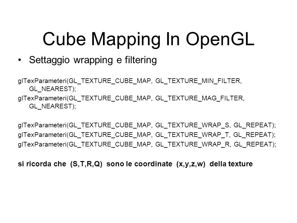 Cube Mapping In OpenGL Settaggio wrapping e filtering glTexParameteri(GL_TEXTURE_CUBE_MAP, GL_TEXTURE_MIN_FILTER, GL_NEAREST); glTexParameteri(GL_TEXT