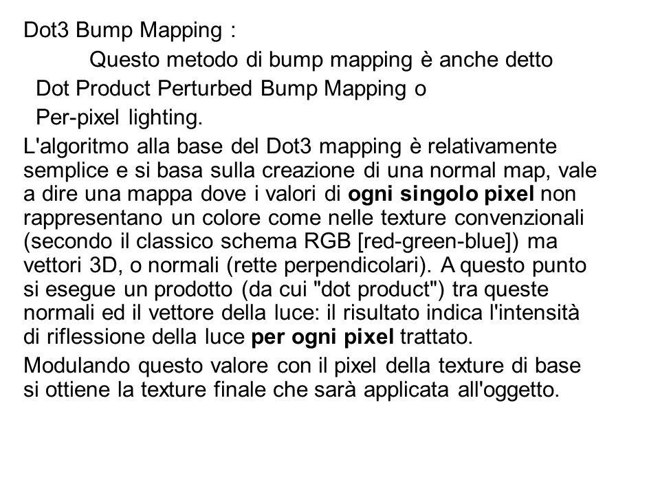Dot3 Bump Mapping : Questo metodo di bump mapping è anche detto Dot Product Perturbed Bump Mapping o Per-pixel lighting. L'algoritmo alla base del Dot