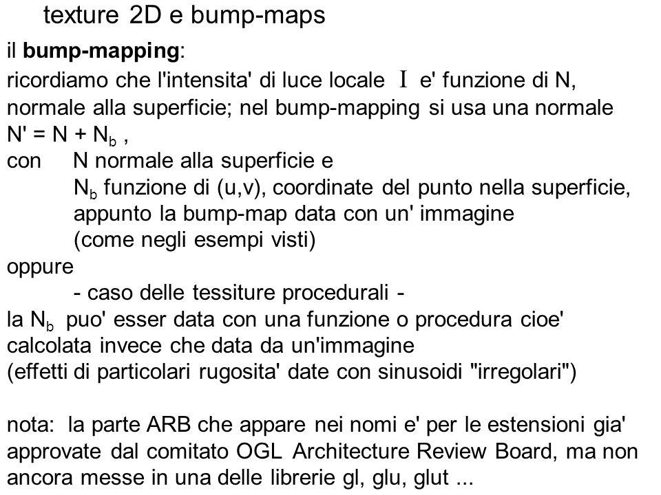 texture 2D e bump-maps il bump-mapping: ricordiamo che l'intensita' di luce locale I e' funzione di N, normale alla superficie; nel bump-mapping si us
