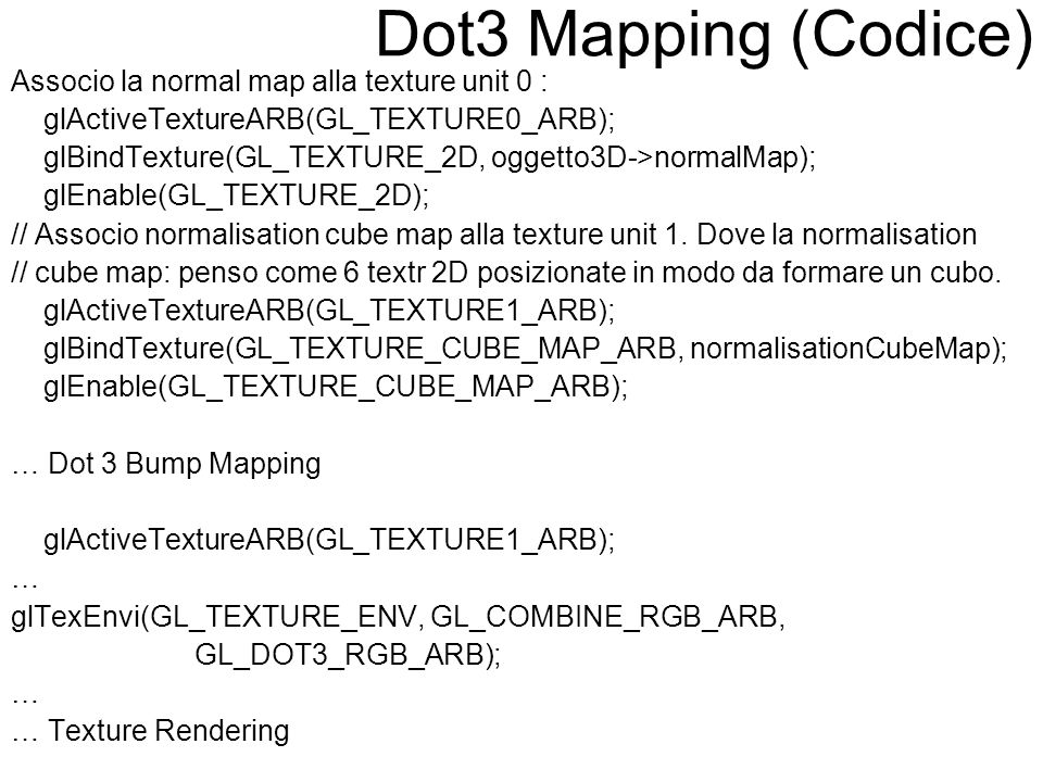 Dot3 Mapping (Codice) Associo la normal map alla texture unit 0 : glActiveTextureARB(GL_TEXTURE0_ARB); glBindTexture(GL_TEXTURE_2D, oggetto3D->normalM
