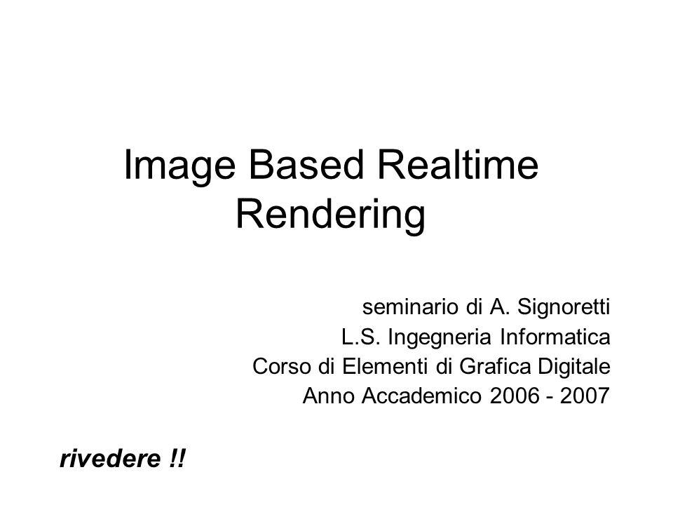 Image Based Realtime Rendering seminario di A. Signoretti L.S. Ingegneria Informatica Corso di Elementi di Grafica Digitale Anno Accademico 2006 - 200