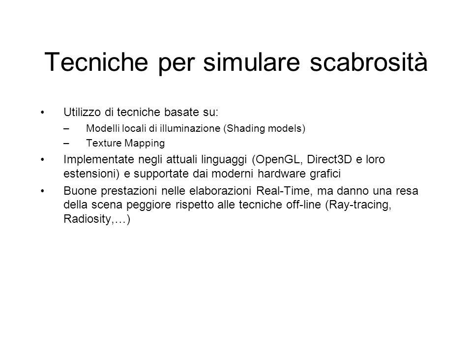 Tecniche per simulare scabrosità Utilizzo di tecniche basate su: –Modelli locali di illuminazione (Shading models) –Texture Mapping Implementate negli