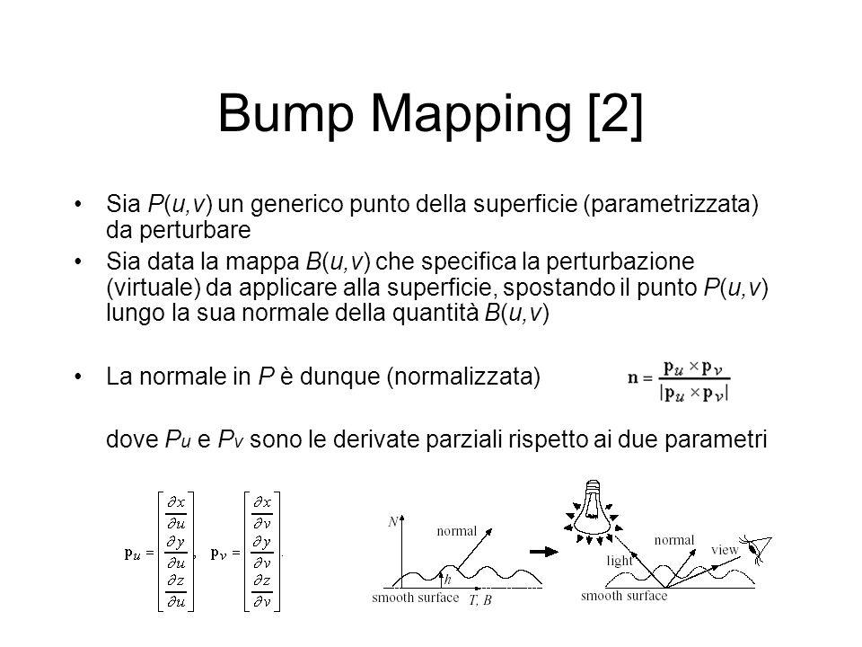 Bump Mapping [2] Sia P(u,v) un generico punto della superficie (parametrizzata) da perturbare Sia data la mappa B(u,v) che specifica la perturbazione