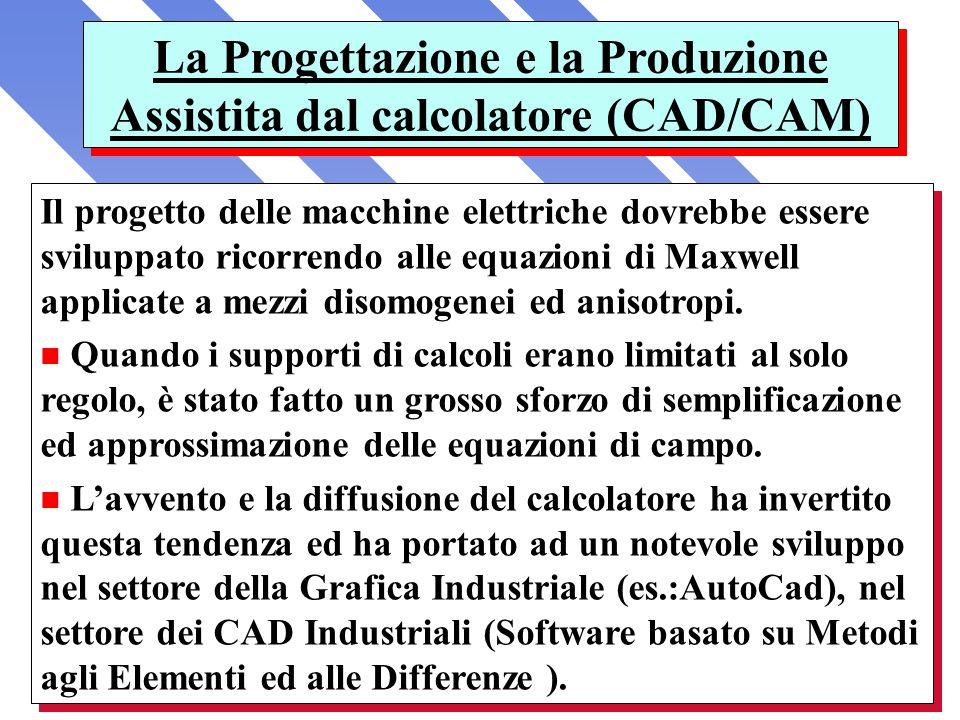 La Progettazione e la Produzione Assistita dal calcolatore (CAD/CAM) Il progetto delle macchine elettriche dovrebbe essere sviluppato ricorrendo alle