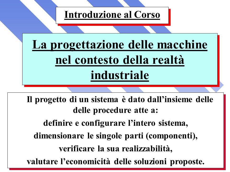 La progettazione delle macchine nel contesto della realtà industriale Introduzione al Corso Il progetto di un sistema è dato dallinsieme delle delle p