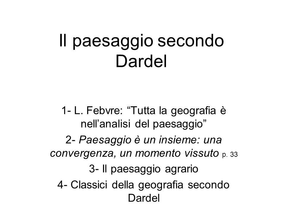 Il paesaggio secondo Dardel 1- L. Febvre: Tutta la geografia è nellanalisi del paesaggio 2- Paesaggio è un insieme: una convergenza, un momento vissut