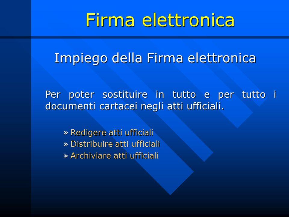 Firma elettronica Impiego della Firma elettronica Per poter sostituire in tutto e per tutto i documenti cartacei negli atti ufficiali.