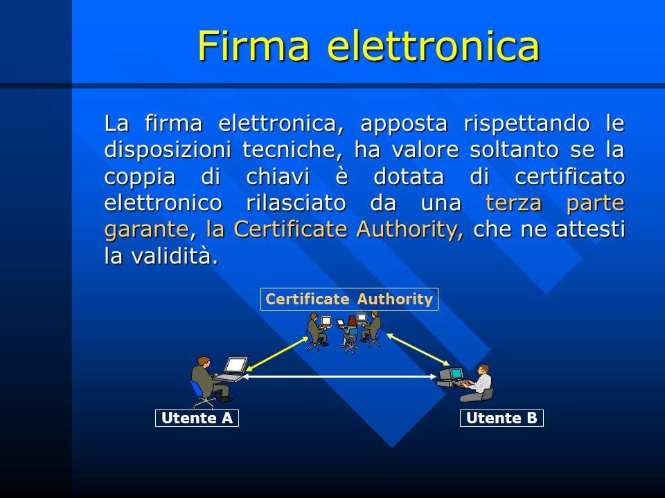 Firma elettronica La firma elettronica, apposta rispettando le disposizioni tecniche, ha valore soltanto se la coppia di chiavi è dotata di certificato elettronico rilasciato da una terza parte garante, la Certificate Authority, che ne attesti la validità.