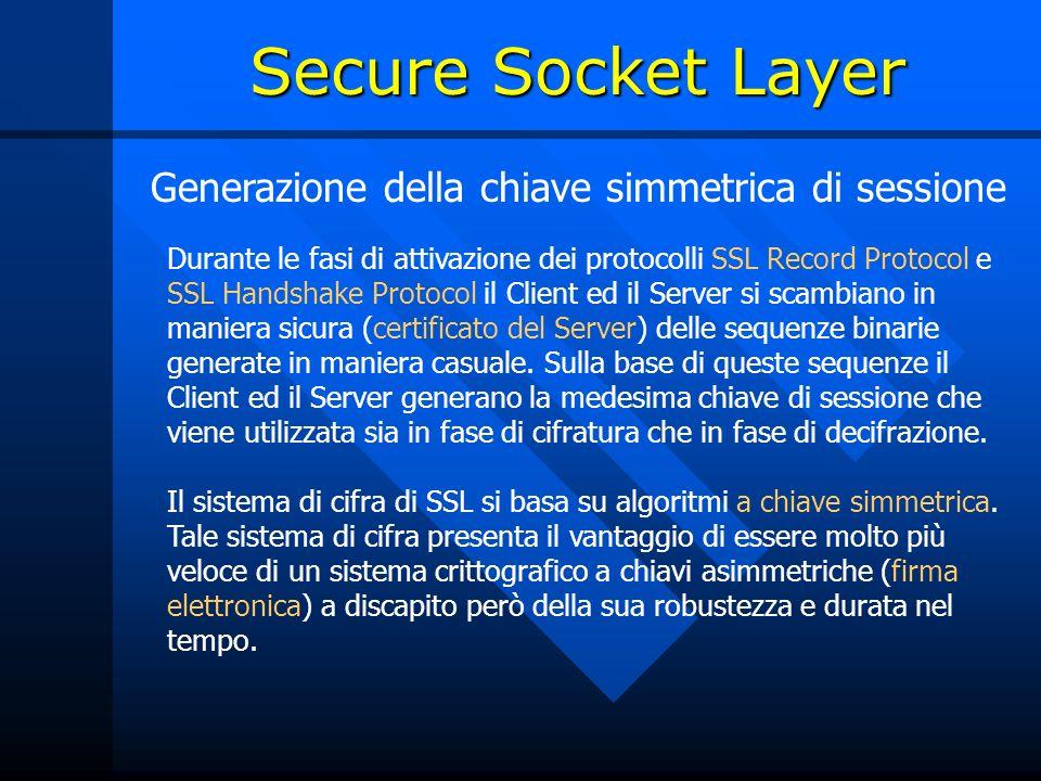 Generazione della chiave simmetrica di sessione Durante le fasi di attivazione dei protocolli SSL Record Protocol e SSL Handshake Protocol il Client ed il Server si scambiano in maniera sicura (certificato del Server) delle sequenze binarie generate in maniera casuale.